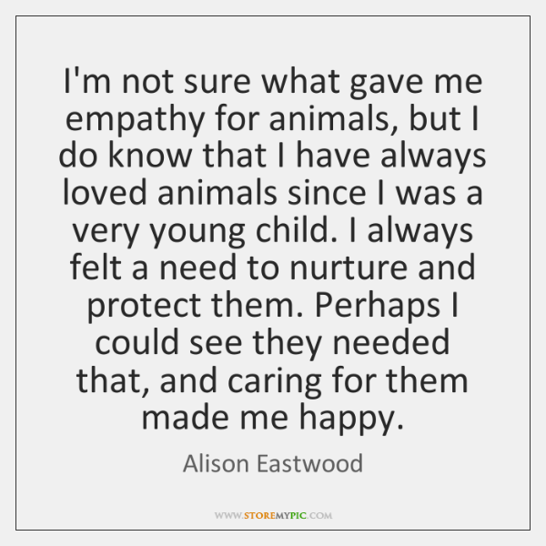 I'm not sure what gave me empathy for animals, but I do ...