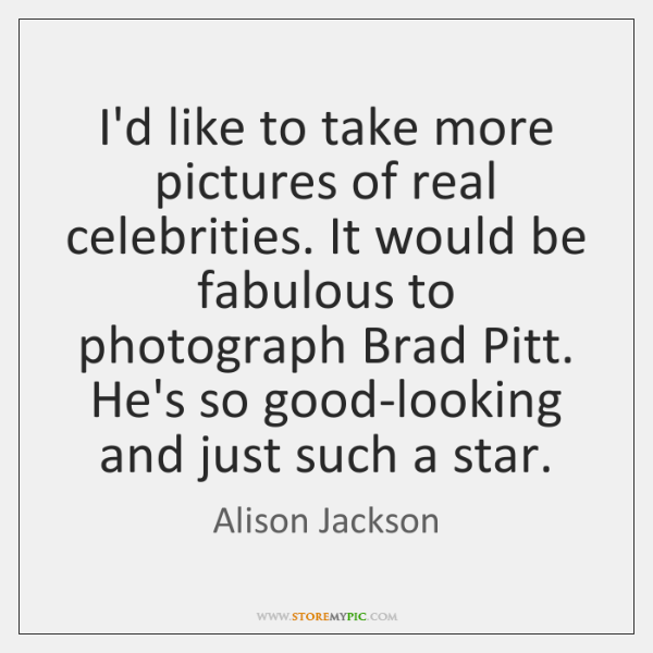 I'd like to take more pictures of real celebrities. It would be ...