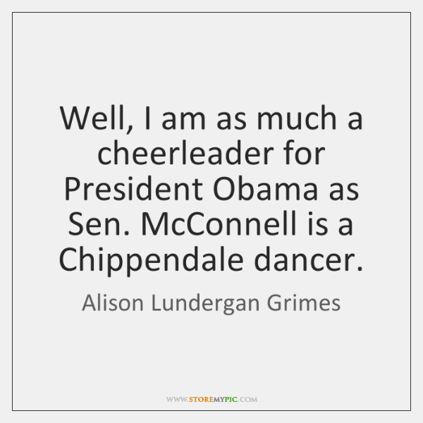 Well, I am as much a cheerleader for President Obama as Sen. ...