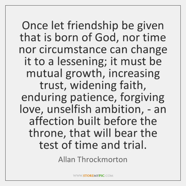 Once let friendship be given that is born of God, nor time ...