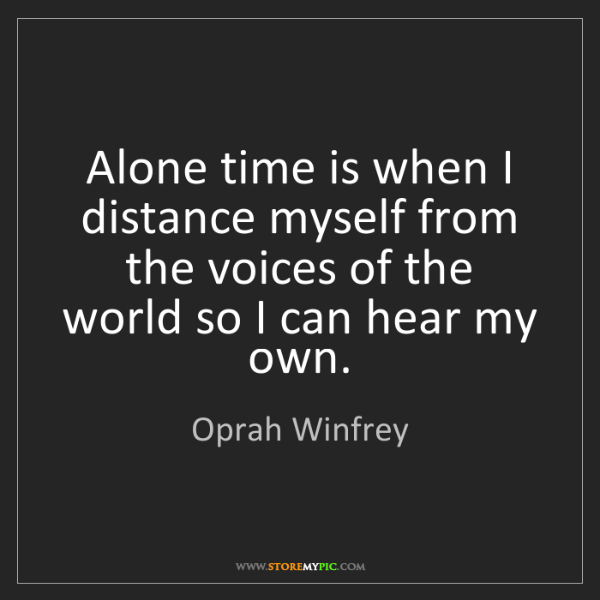 Distance And Time Quotes: Oprah Winfrey: Alone Time Is When I Distance Myself From
