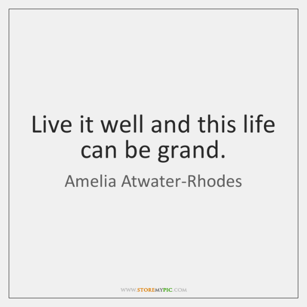 Live it well and this life can be grand.