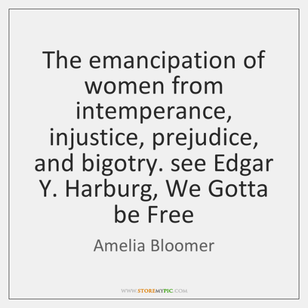 The emancipation of women from intemperance, injustice, prejudice, and bigotry. see Edgar ...