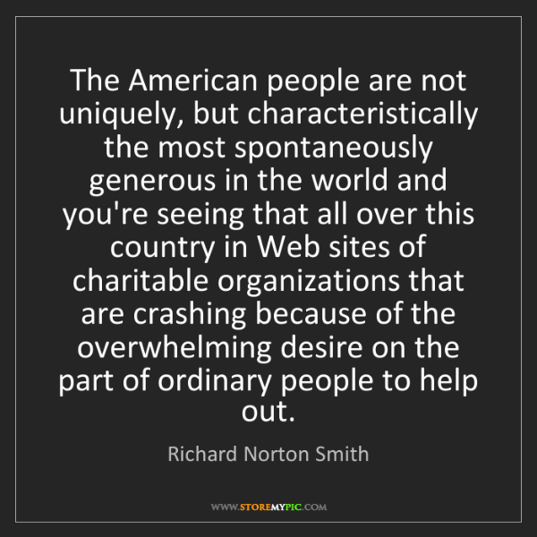 Richard Norton Smith: The American people are not uniquely, but characteristically...