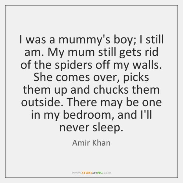 I was a mummy's boy; I still am. My mum still gets ...