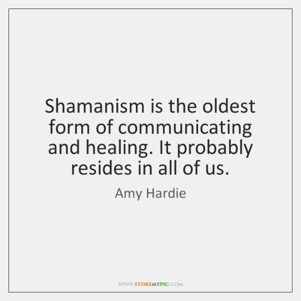 Shamanism is the oldest form of communicating and healing. It probably resides ...