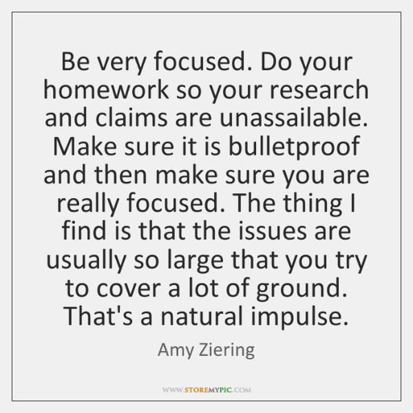 Be very focused. Do your homework so your research and claims are ...