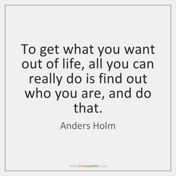 To get what you want out of life, all you can really ...