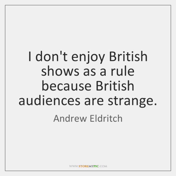 I don't enjoy British shows as a rule because British audiences are ...