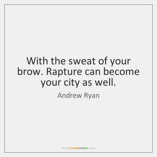 With the sweat of your brow. Rapture can become your city as ...
