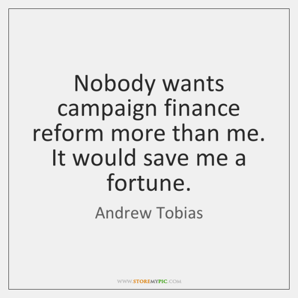 Nobody wants campaign finance reform more than me. It would save me ...