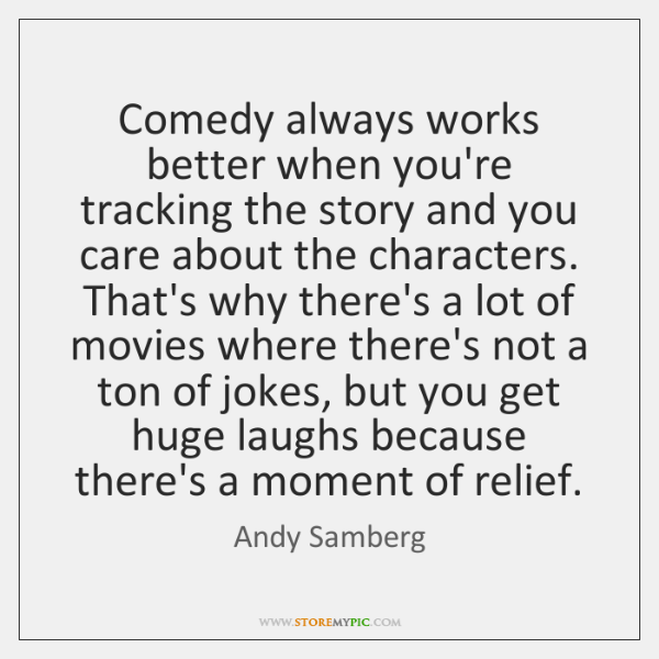 Comedy always works better when you're tracking the story and you care ...