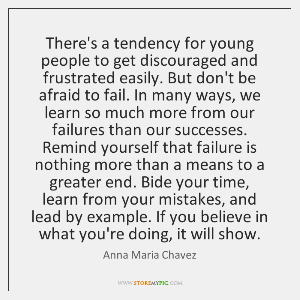 There's a tendency for young people to get discouraged and frustrated easily. ...