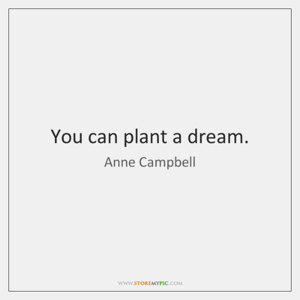 You can plant a dream.