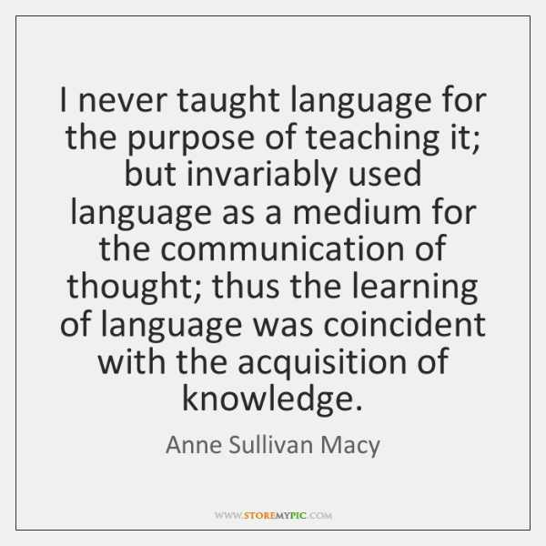 I never taught language for the purpose of teaching it; but invariably ...