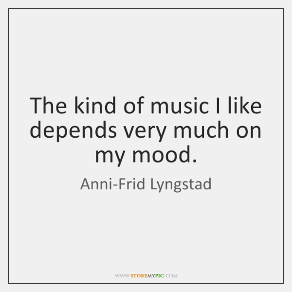 The kind of music I like depends very much on my mood.