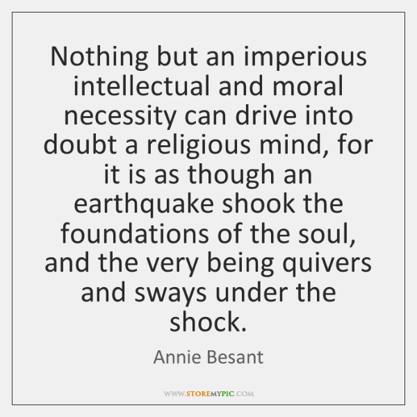 Nothing but an imperious intellectual and moral necessity can drive into doubt ...