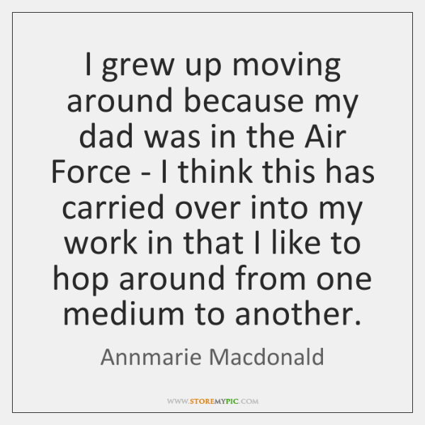 I grew up moving around because my dad was in the Air ...