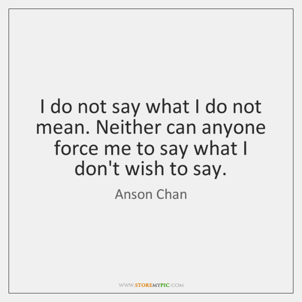 I do not say what I do not mean. Neither can anyone ...