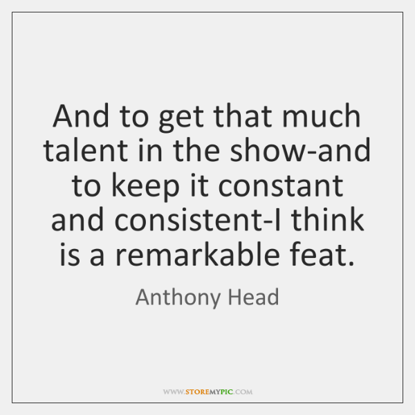 And to get that much talent in the show-and to keep it ...