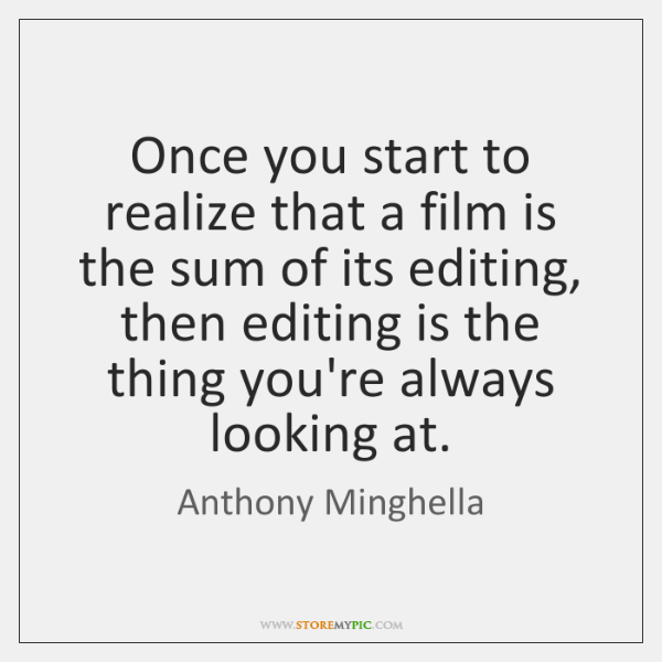 Once you start to realize that a film is the sum of ...