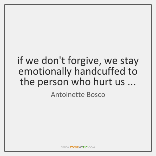 if we don't forgive, we stay emotionally handcuffed to the person who ...