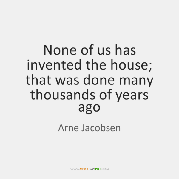 None of us has invented the house; that was done many thousands ...