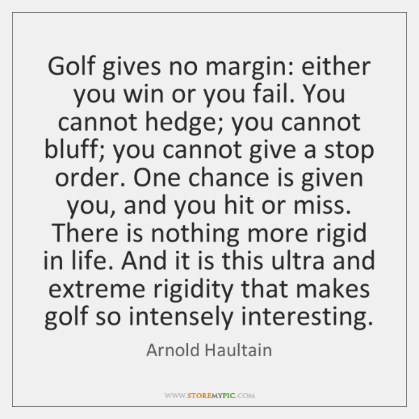 Golf gives no margin: either you win or you fail. You cannot ...