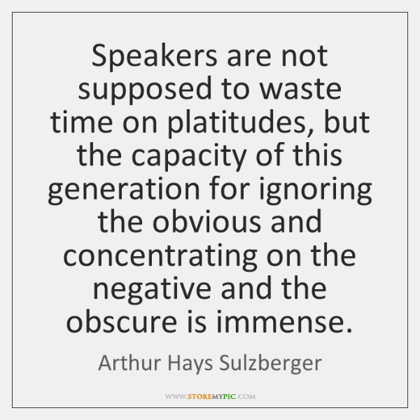 Speakers are not supposed to waste time on platitudes, but the capacity ...