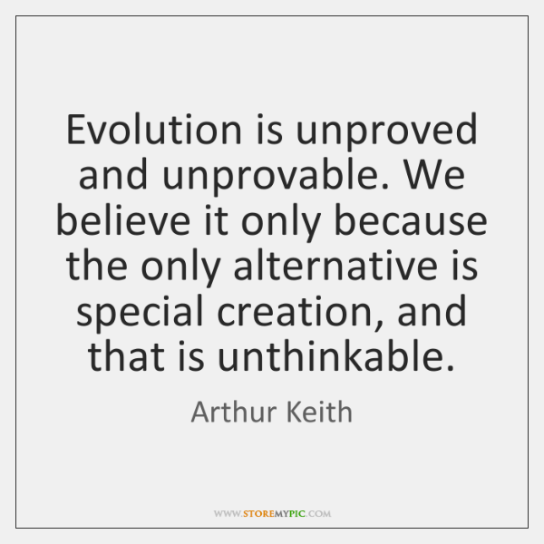 Evolution is unproved and unprovable. We believe it only because the only ...