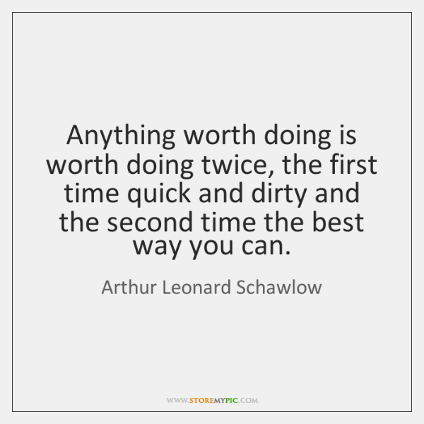 Anything worth doing is worth doing twice, the first time quick and ...