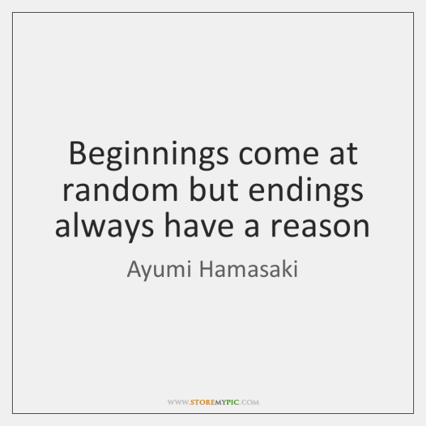 Beginnings come at random but endings always have a reason