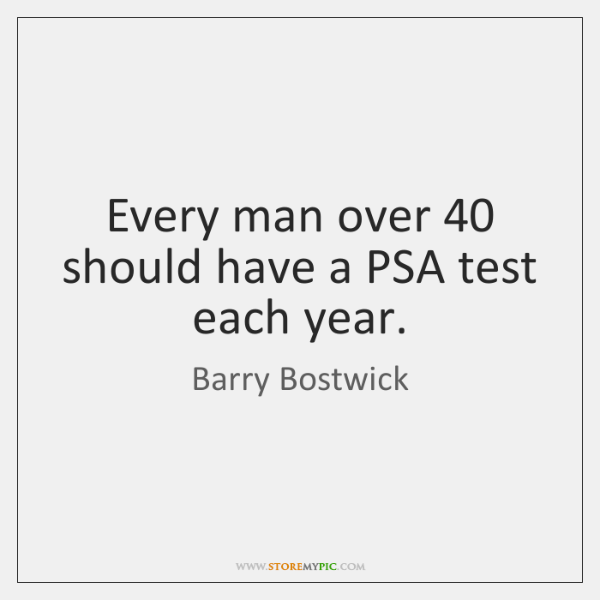 Every man over 40 should have a PSA test each year.