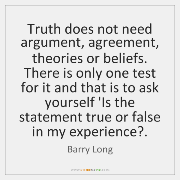Truth does not need argument, agreement, theories or beliefs. There is only ...