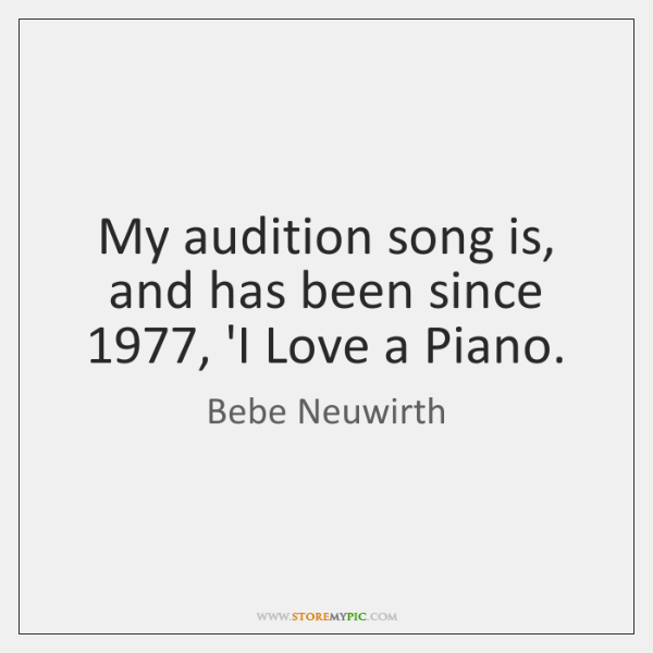 My audition song is, and has been since 1977, 'I Love a Piano.