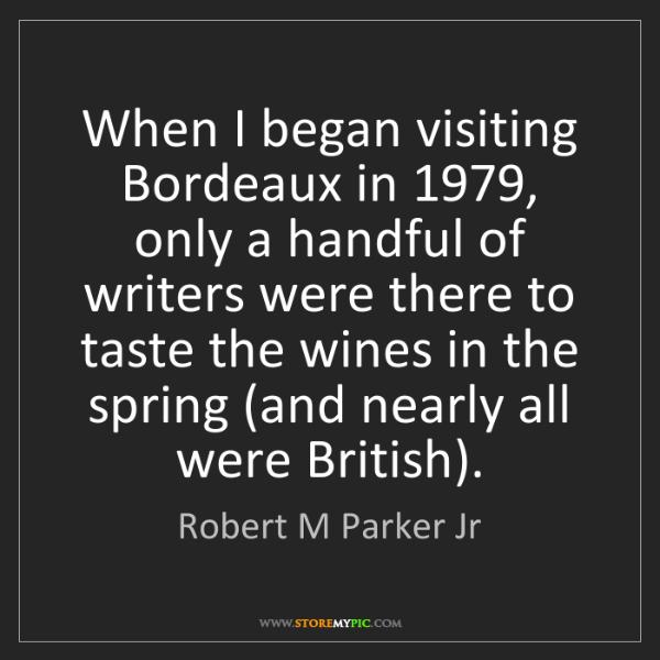 Robert M Parker Jr: When I began visiting Bordeaux in 1979, only a handful...
