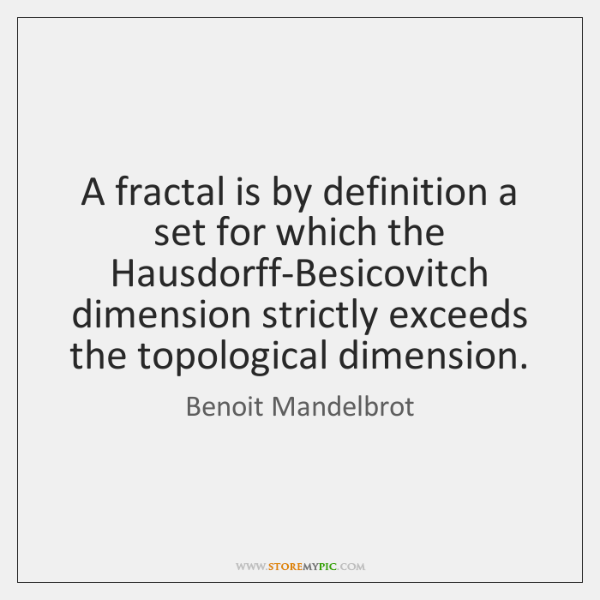 A fractal is by definition a set for which the Hausdorff-Besicovitch dimension ...