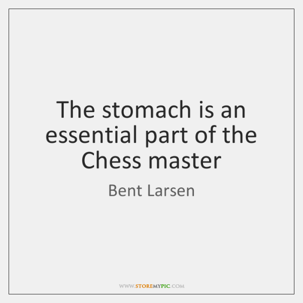 The stomach is an essential part of the Chess master