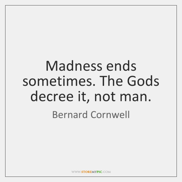 Madness ends sometimes. The Gods decree it, not man.