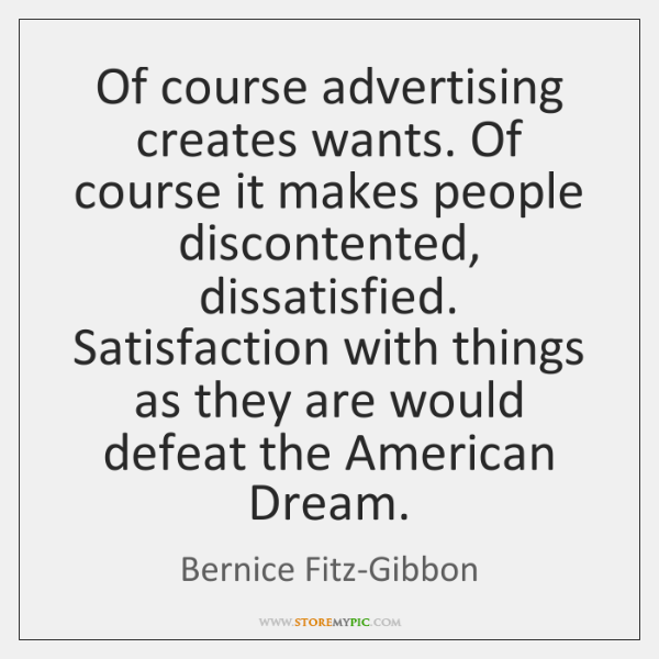 Of course advertising creates wants. Of course it makes people discontented, dissatisfied. ...