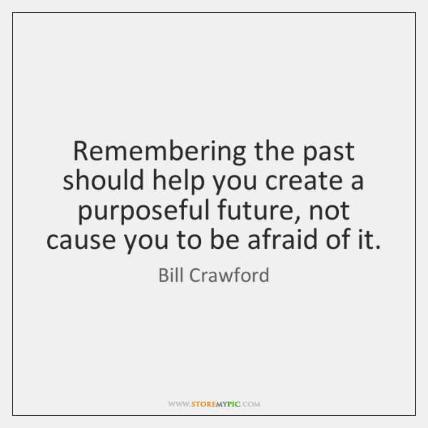 Remembering the past should help you create a purposeful future, not cause ...