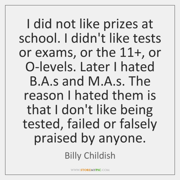 I did not like prizes at school. I didn't like tests or ...