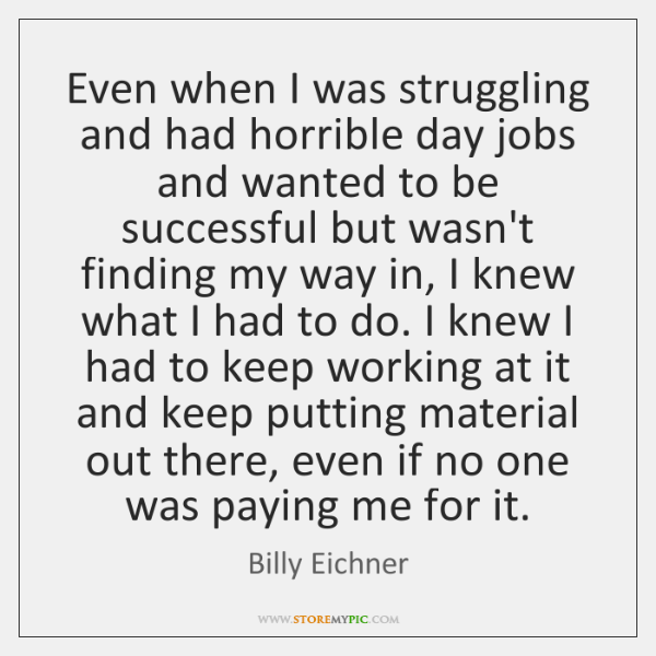 Even when I was struggling and had horrible day jobs and wanted ...