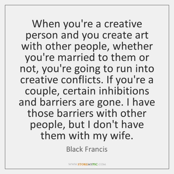 When you're a creative person and you create art with other people, ...