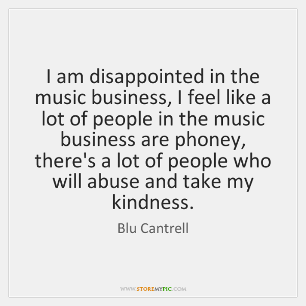 I am disappointed in the music business, I feel like a lot ...