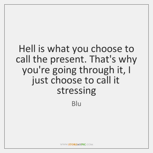 Hell is what you choose to call the present. That's why you're ...