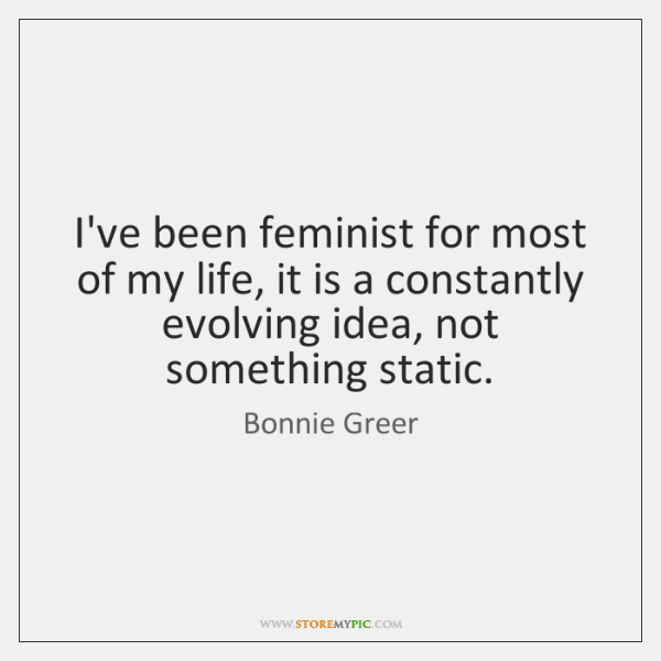 I've been feminist for most of my life, it is a constantly ...