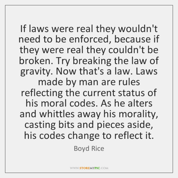 If laws were real they wouldn't need to be enforced, because if ...