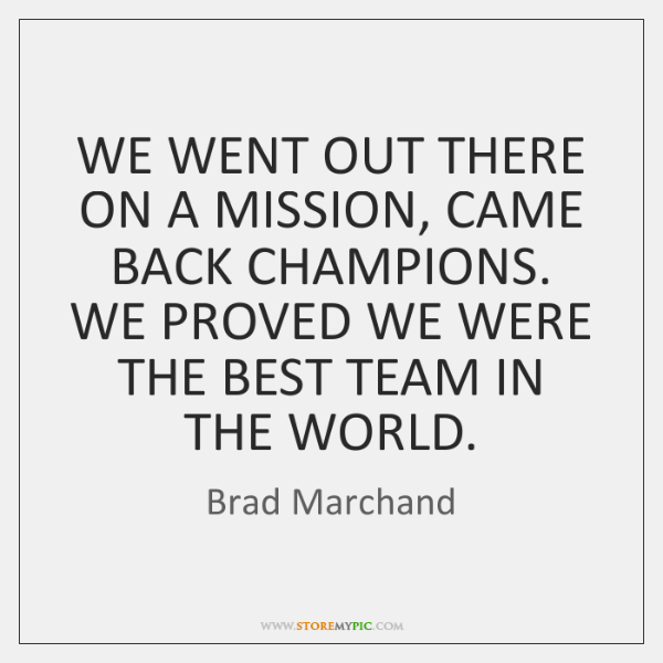 WE WENT OUT THERE ON A MISSION, CAME BACK CHAMPIONS. WE PROVED ...