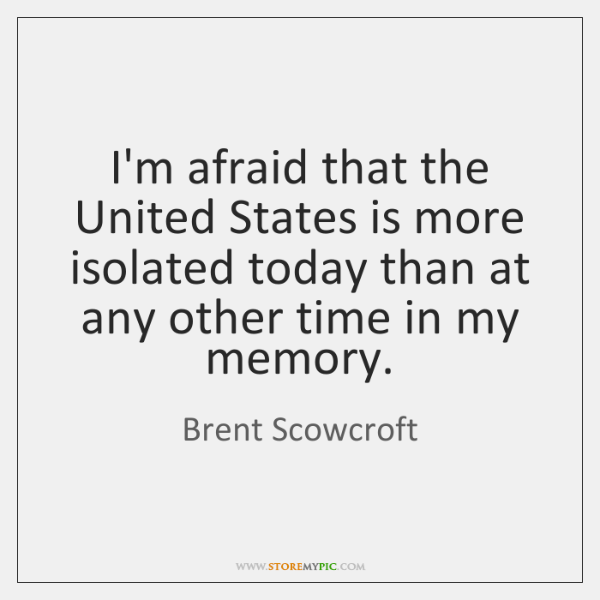 I'm afraid that the United States is more isolated today than at ...